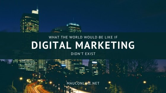 what the world would be like if digital marketing did not exist