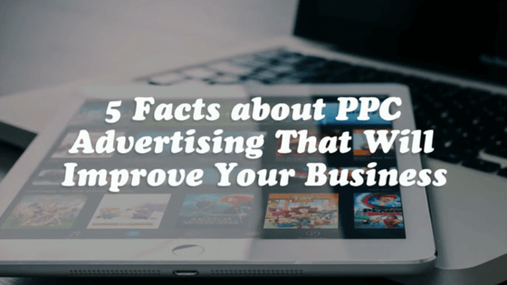 5 Facts about PPC Advertising That Will Improve Your Business