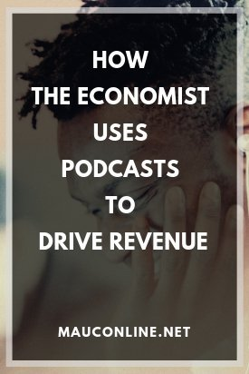 How the Economist Uses Podcasts to Drive Revenue