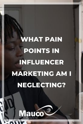 What Pain Points in Influencer Marketing Am I Neglecting?